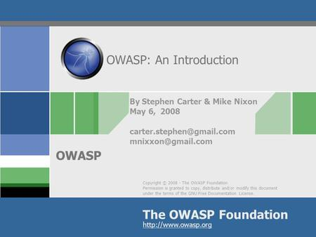 Copyright © 2008 - The OWASP Foundation Permission is granted to copy, distribute and/or modify this document under the terms of the GNU Free Documentation.
