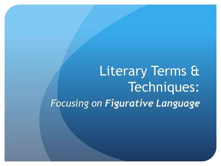 Literary Terms & Techniques: Focusing on Figurative Language.