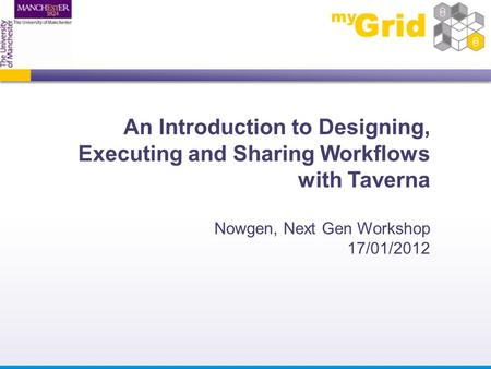 An Introduction to Designing, Executing and Sharing Workflows with Taverna Nowgen, Next Gen Workshop 17/01/2012.