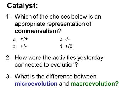 Catalyst: 1.Which of the choices below is an appropriate representation of commensalism? a.+/+c. -/- b.+/-d. +/0 2.How were the activities yesterday connected.