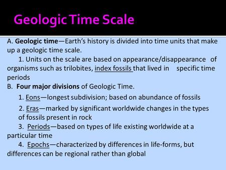A. Geologic time—Earth's history is divided into time units that make up a geologic time scale. 1. Units on the scale are based on appearance/disappearance.