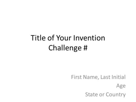 Title of Your Invention Challenge # First Name, Last Initial Age State or Country.