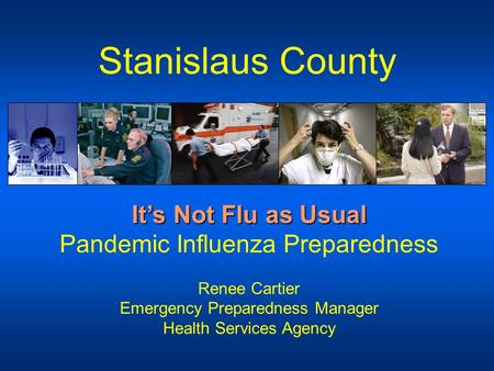 Stanislaus County It's Not Flu as Usual It's Not Flu as Usual Pandemic Influenza Preparedness Renee Cartier Emergency Preparedness Manager Health Services.
