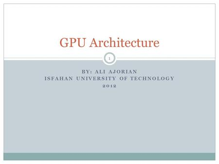 BY: ALI AJORIAN ISFAHAN UNIVERSITY OF TECHNOLOGY 2012 GPU Architecture 1.