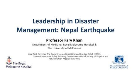 Leadership <strong>in</strong> Disaster Management: <strong>Nepal</strong> <strong>Earthquake</strong> Professor Fary Khan Department of Medicine, Royal Melbourne Hospital & The University of Melbourne.