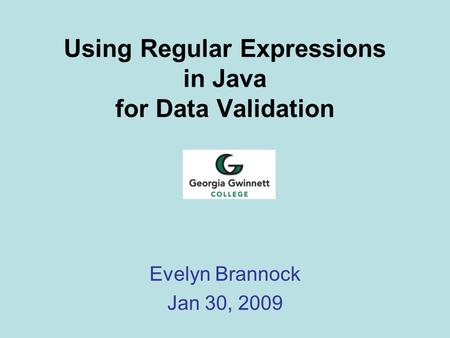 Using Regular Expressions in Java for Data Validation Evelyn Brannock Jan 30, 2009.