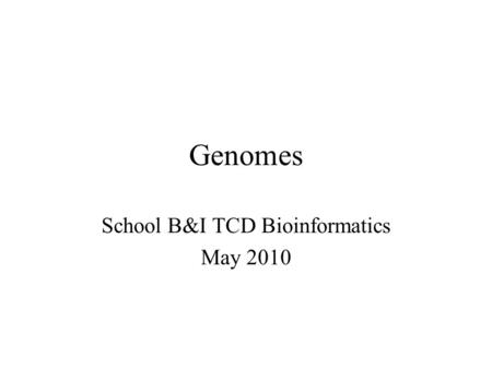 Genomes School B&I TCD Bioinformatics May 2010. Genome sizes Completed eukaryotic nuclear genomes Type of organismSpeciesGenome size (10 6 base pairs)