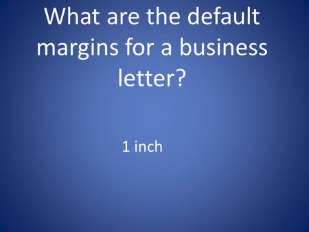 What are the default margins for a business letter? 1 inch.
