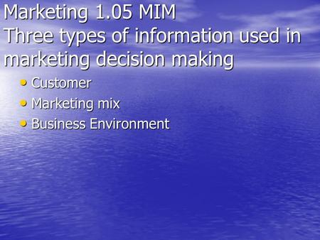 Marketing 1.05 MIM Three types of information used in marketing decision making Customer Marketing mix Business Environment.