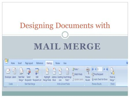 MAIL MERGE Designing Documents with. Terms Mail Merge: A process that inserts variable information into a standardized document to produce a personalized.