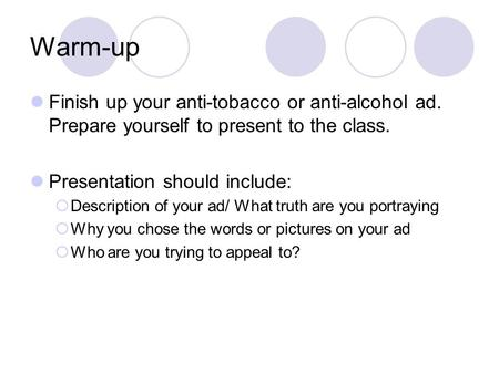Warm-up Finish up your anti-tobacco or anti-alcohol ad. Prepare yourself to present to the class. Presentation should include:  Description of your ad/