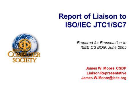 Report of Liaison to ISO/IEC JTC1/SC7 James W. Moore, CSDP Liaison Representative Prepared for Presentation to IEEE CS BOG, June.