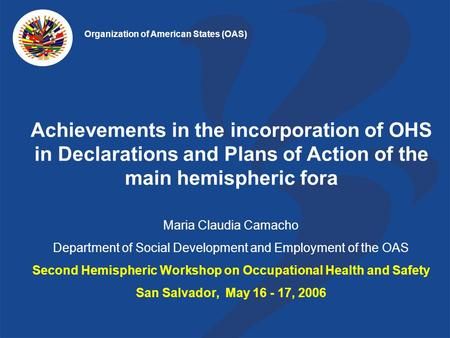 Achievements in the incorporation of OHS in Declarations and Plans of Action of the main hemispheric fora Maria Claudia Camacho Department of Social Development.