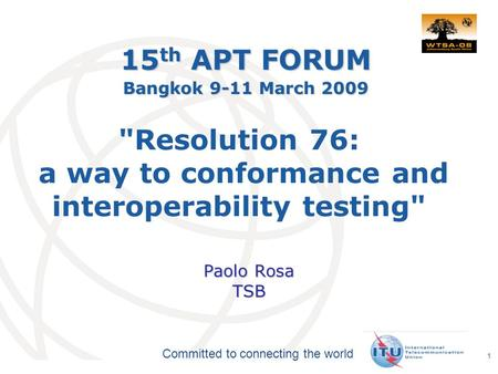 International Telecommunication Union Committed to connecting the world 1 Resolution 76: a way to conformance and interoperability testing Paolo Rosa.