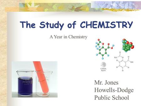 The Study of CHEMISTRY Mr. Jones Howells-Dodge Public School A Year in Chemistry.