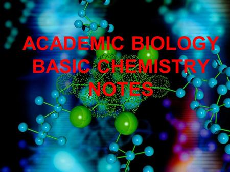 ACADEMIC BIOLOGY BASIC CHEMISTRY NOTES. ATOMS A.An atom is the smallest particle of an element. B.Arrangement 1.Nucleus – The center of an atom. 2.Proton.