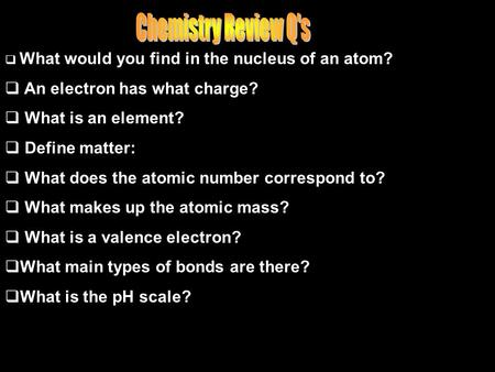  What would you find in the nucleus of an atom?  An electron has what charge?  What is an element?  Define matter:  What does the atomic number correspond.