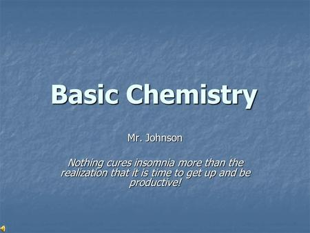 Basic Chemistry Mr. Johnson Nothing cures insomnia more than the realization that it is time to get up and be productive!