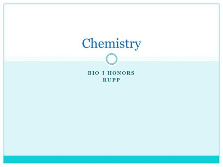 BIO I HONORS RUPP Chemistry. Matter Everything in the universe is made of matter.