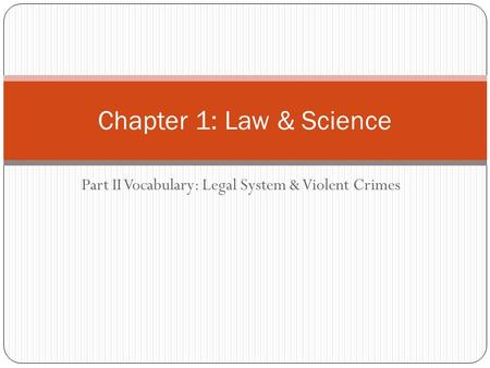 Part II Vocabulary: Legal System & Violent Crimes Chapter 1: Law & Science.