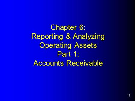 1 Chapter 6: Reporting & Analyzing Operating Assets Part 1: Accounts Receivable.