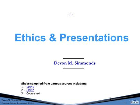 Devon M. Simmonds Computer Science Department, CSC550 1 1 Devon M. Simmonds Ethics & Presentations … Slides compiled from various sources including: 1.LINK1LINK1.