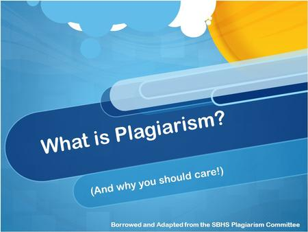 What is Plagiarism? (And why you should care!) Borrowed and Adapted from the SBHS Plagiarism Committee.