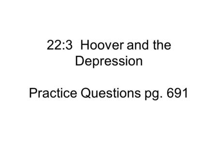 22:3 Hoover and the Depression Practice Questions pg. 691.