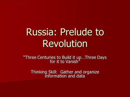 "Russia: Prelude to Revolution ""Three Centuries to Build it up…Three Days for it to Vanish"" Thinking Skill: Gather and organize information and data."
