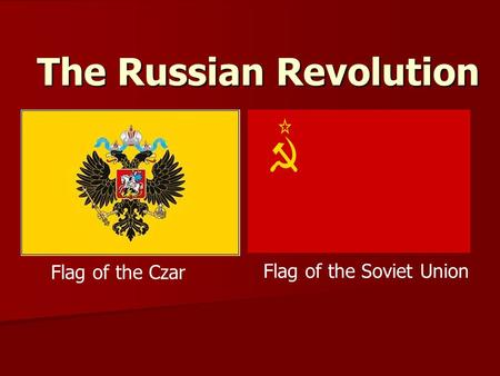 The Russian Revolution Flag of the Czar Flag of the Soviet Union.