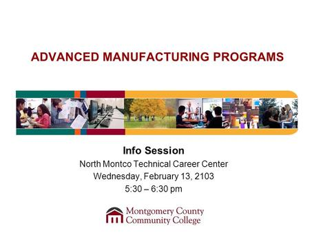 ADVANCED MANUFACTURING PROGRAMS Info Session North Montco Technical Career Center Wednesday, February 13, 2103 5:30 – 6:30 pm.