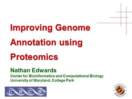 Improving Genome Annotation using Proteomics Nathan Edwards Center for Bioinformatics and Computational Biology University of Maryland, College Park.