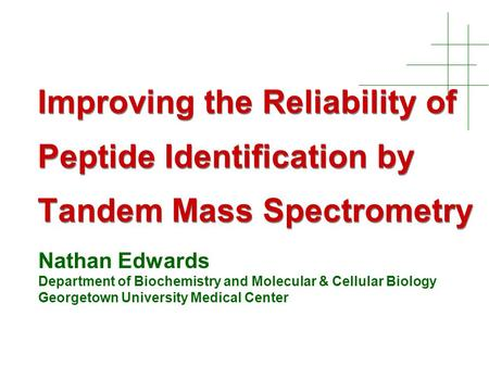 Improving the Reliability of Peptide Identification by Tandem Mass Spectrometry Nathan Edwards Department of Biochemistry and Molecular & Cellular Biology.