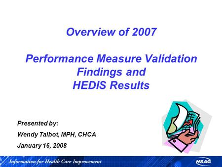 Presented by: Wendy Talbot, MPH, CHCA January 16, 2008 Overview of 2007 Performance Measure Validation Findings and HEDIS Results.