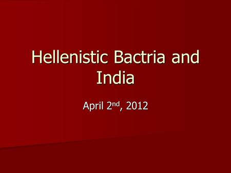 Hellenistic Bactria <strong>and</strong> <strong>India</strong> April 2 nd, 2012. Greco-Bactria (ca. 250-125 BCE)