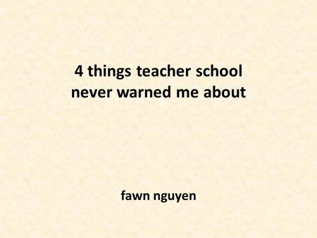 4 things teacher school never warned me about fawn nguyen.