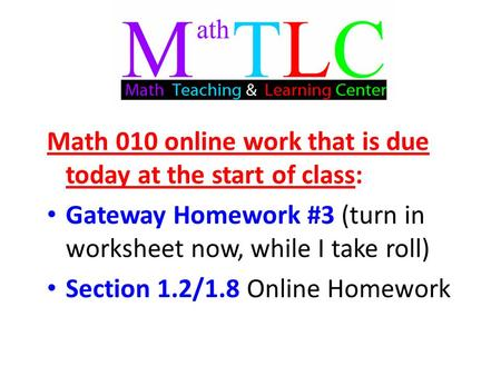 Math 010 online work that is due today at the start of class: Gateway Homework #3 (turn in worksheet now, while I take roll) Section 1.2/1.8 Online Homework.