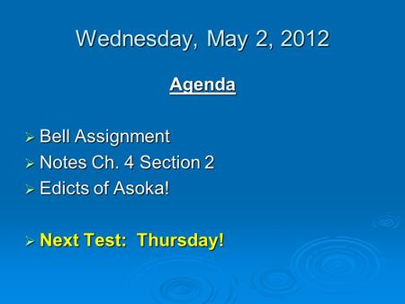 Wednesday, May 2, 2012 Agenda  Bell Assignment  Notes Ch. 4 Section 2  Edicts of Asoka!  Next Test: Thursday!