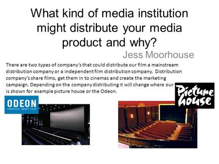 What kind of media institution might distribute your media product and why? Jess Moorhouse There are two types of company's that could distribute our film.
