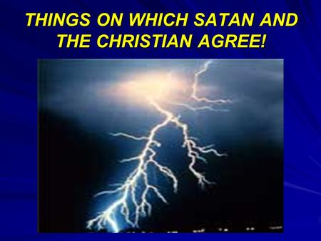 THINGS ON WHICH SATAN AND THE CHRISTIAN AGREE!. THIS DOES NOT MEAN THAT WE ARE IN THE CAMP OF SATAN.. IT SIMPLY MEANS THAT SATAN BELIEVES MANY PRINCIPLES.