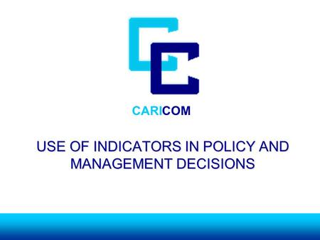 CARICOM USE OF INDICATORS IN POLICY AND MANAGEMENT DECISIONS.