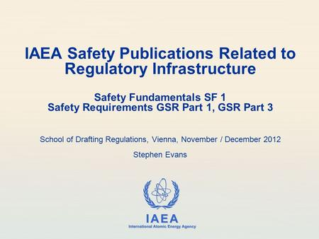 IAEA Safety Publications Related to Regulatory Infrastructure Safety Fundamentals SF 1 Safety Requirements GSR Part 1, GSR Part 3 School of Drafting.
