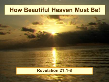 "How Beautiful Heaven Must Be! Revelation 21:1-8. Beauty of Heaven New dwelling place (vs.1) –""Now I saw a new heaven and a new earth, for the first heaven."
