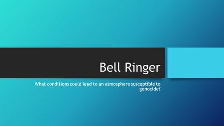 Bell Ringer What conditions could lead to an atmosphere susceptible to genocide?