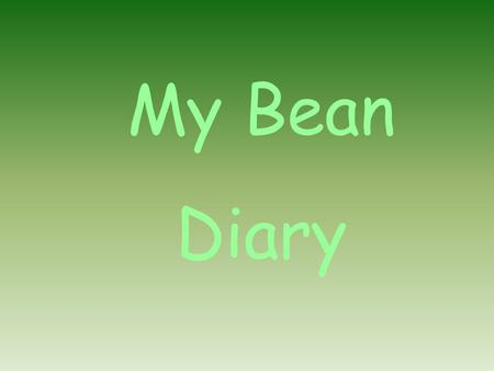 My Bean Diary. First we got a pot. Then we filled it with soil. Next we planted our bean. Then we watered it.