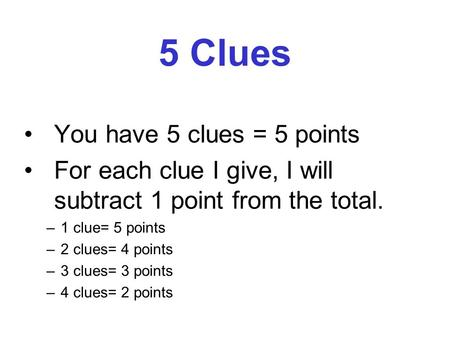 5 Clues You have 5 clues = 5 points For each clue I give, I will subtract 1 point from the total. –1 clue= 5 points –2 clues= 4 points –3 clues= 3 points.