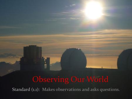 Observing Our World Standard (1.1): Makes observations and asks questions.