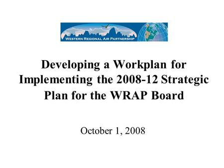 Developing a Workplan for Implementing the 2008-12 Strategic Plan for the WRAP Board October 1, 2008.