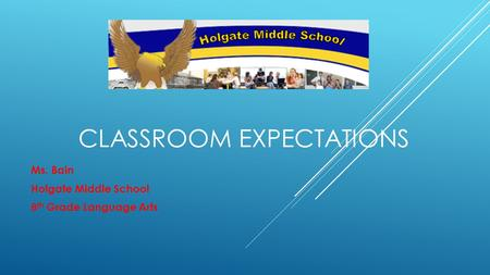 CLASSROOM EXPECTATIONS Ms. Bain Holgate Middle School 8 th Grade Language Arts.