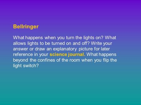 Bellringer What happens when you turn the lights on? What allows lights to be turned on and off? Write your answer or draw an explanatory picture for later.